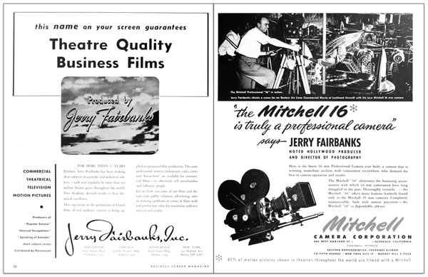 "Two 1947 trade ads for Jerry Fairbanks Inc., the commercial non-theatrical division of Jerry Fairbanks' Scientific Films.  The ads were placed side by side like this in  the 1947 Vol. 8 No. 7 issue of ""Business Screen Magazine"".  The Mitchell 16mm camera (seen right), was frequently used on many of Fairbanks' industrial shoots.  Interestingly, trade reviews for Fairbanks' Standard Oil Indiana films credit the Standard Oil Indiana films for being the first public, non-military films, to employ the camera. (click to enlarge)"